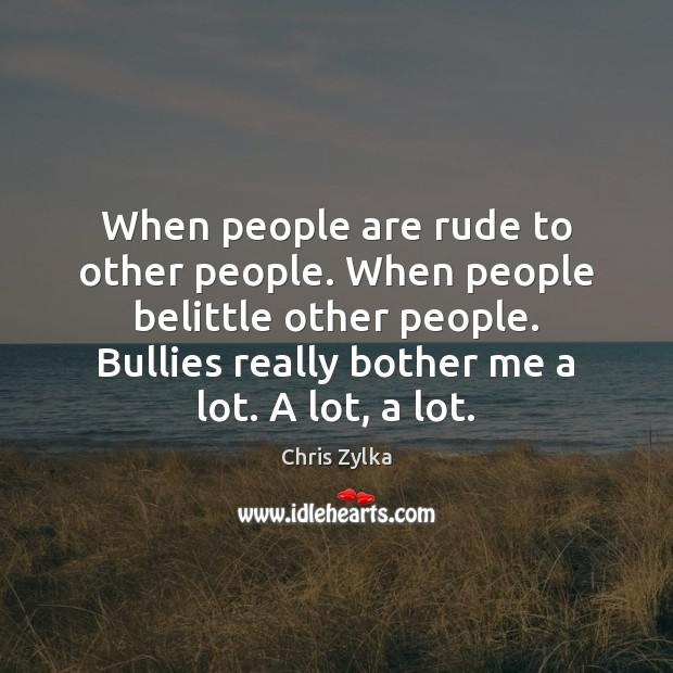 When people are rude to other people. When people belittle other people. Image