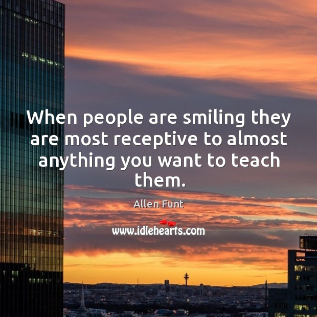 When people are smiling they are most receptive to almost anything you want to teach them. Image