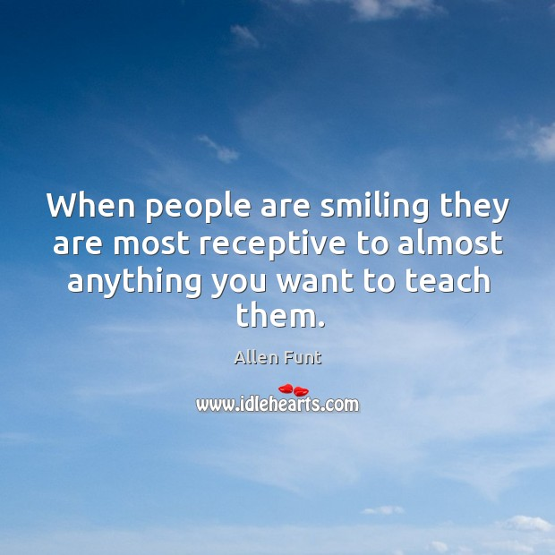 Image, When people are smiling they are most receptive to almost anything you want to teach them.