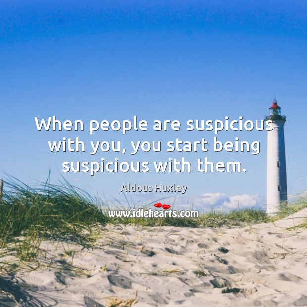 When people are suspicious with you, you start being suspicious with them. Image