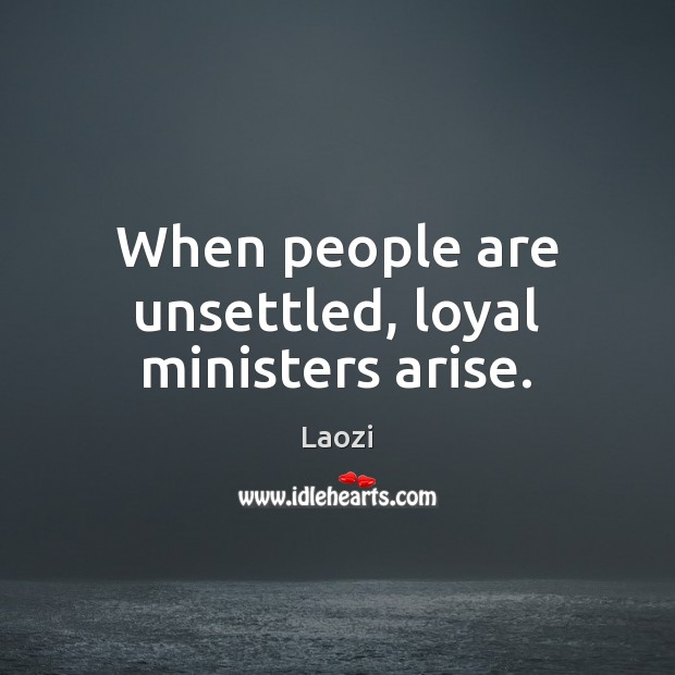 Image, When people are unsettled, loyal ministers arise.