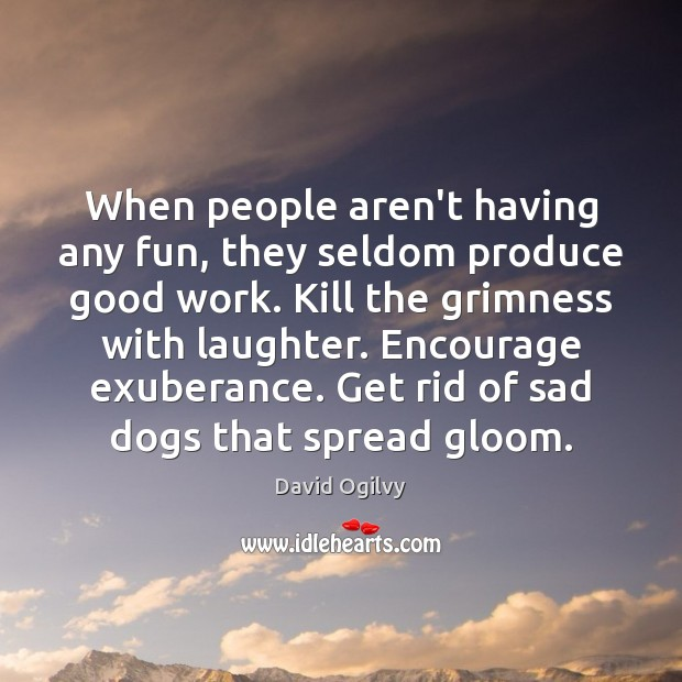 Image, When people aren't having any fun, they seldom produce good work. Kill