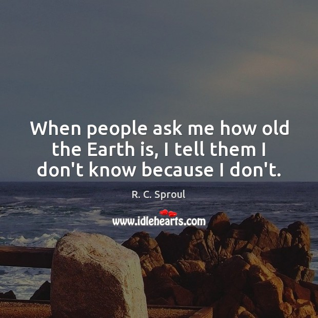 When people ask me how old the Earth is, I tell them I don't know because I don't. Image