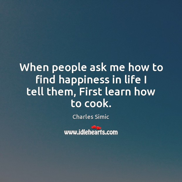 When people ask me how to find happiness in life I tell them, First learn how to cook. Charles Simic Picture Quote