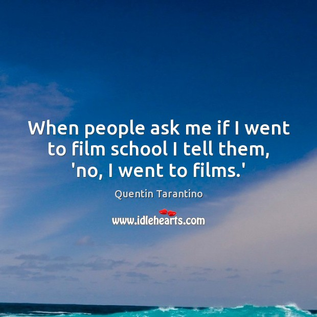 When people ask me if I went to film school I tell them, 'no, I went to films.' Image