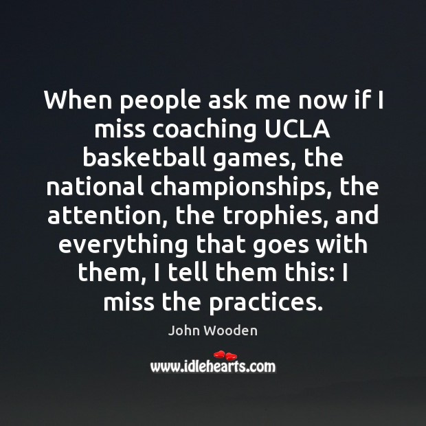 When people ask me now if I miss coaching UCLA basketball games, John Wooden Picture Quote