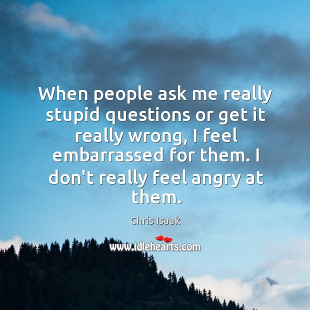 When people ask me really stupid questions or get it really wrong, Chris Isaak Picture Quote