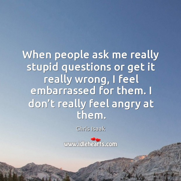 When people ask me really stupid questions or get it really wrong, I feel embarrassed for them. Chris Isaak Picture Quote