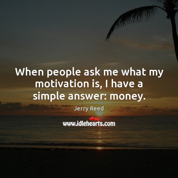 When people ask me what my motivation is, I have a simple answer: money. Image