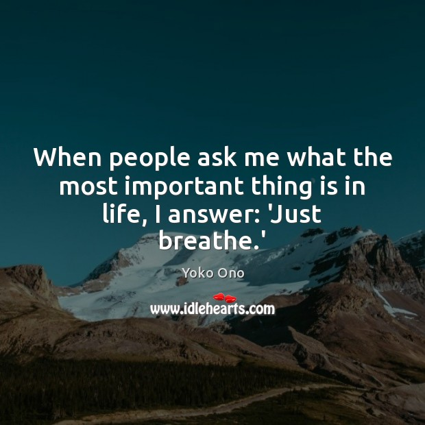 When people ask me what the most important thing is in life, I answer: 'Just breathe.' Image