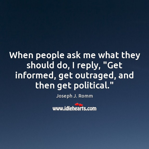 "When people ask me what they should do, I reply, ""Get informed, Joseph J. Romm Picture Quote"
