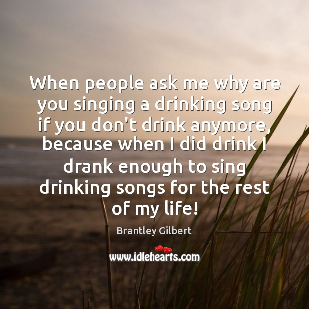 Image, When people ask me why are you singing a drinking song if