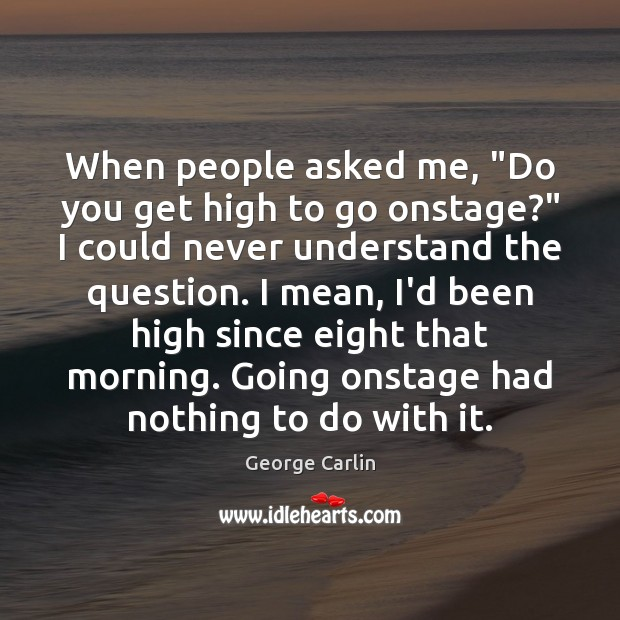 "When people asked me, ""Do you get high to go onstage?"" I George Carlin Picture Quote"