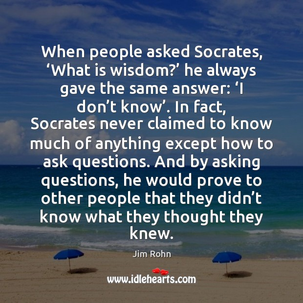 When people asked Socrates, 'What is wisdom?' he always gave the same Jim Rohn Picture Quote