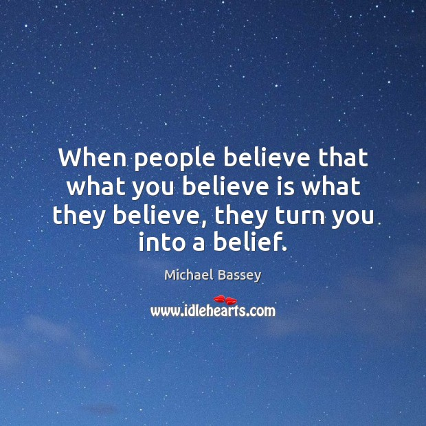 Image, When people believe that what you believe is what they believe, they