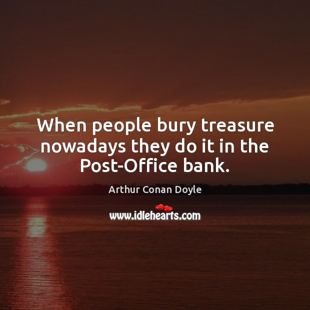 When people bury treasure nowadays they do it in the Post-Office bank. Image