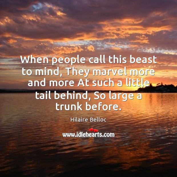 When people call this beast to mind, They marvel more and more Hilaire Belloc Picture Quote