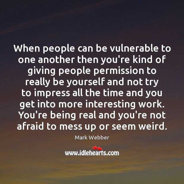 When people can be vulnerable to one another then you're kind of Be Yourself Quotes Image