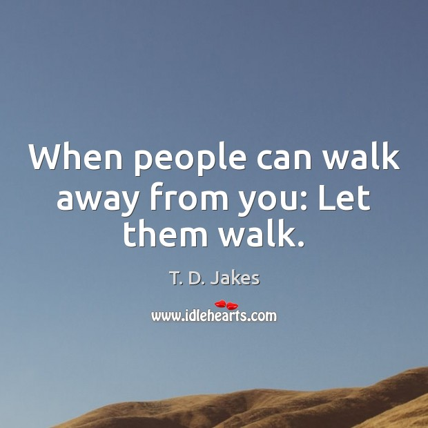 Image, When people can walk away from you: Let them walk.