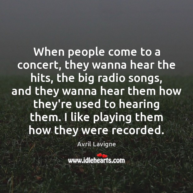 When people come to a concert, they wanna hear the hits, the Avril Lavigne Picture Quote