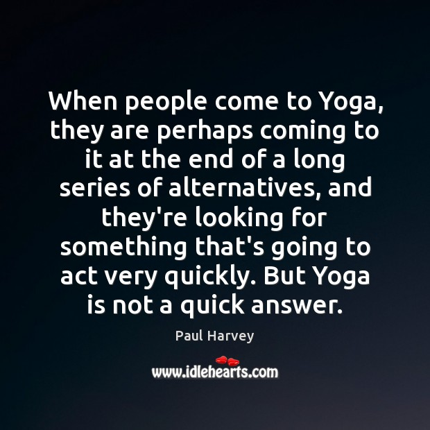 When people come to Yoga, they are perhaps coming to it at Paul Harvey Picture Quote