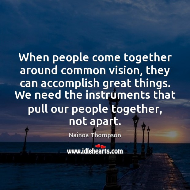 When people come together around common vision, they can accomplish great things. Image
