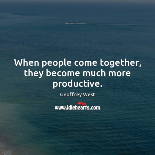 When people come together, they become much more productive. Image