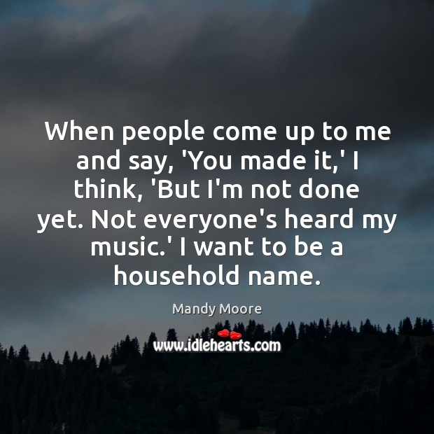 When people come up to me and say, 'You made it,' Mandy Moore Picture Quote