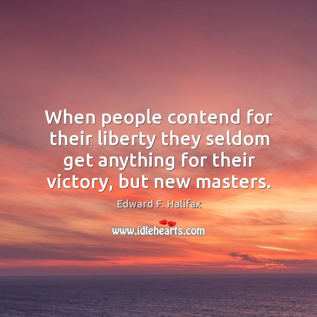 When people contend for their liberty they seldom get anything for their victory, but new masters. Image