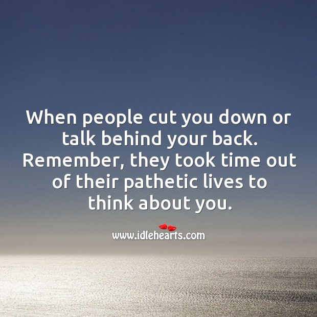 When people cut you down or talk behind your back. Image