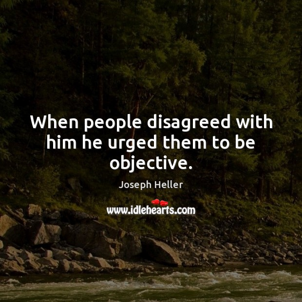 When people disagreed with him he urged them to be objective. Joseph Heller Picture Quote