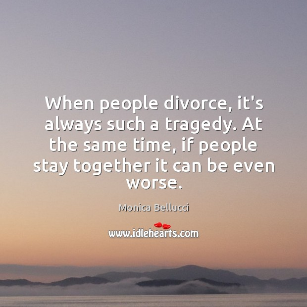 When people divorce, it's always such a tragedy. At the same time, Monica Bellucci Picture Quote
