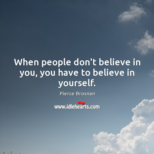 When people don't believe in you, you have to believe in yourself. Image