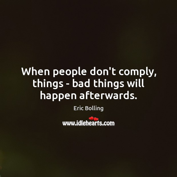 When people don't comply, things – bad things will happen afterwards. Image