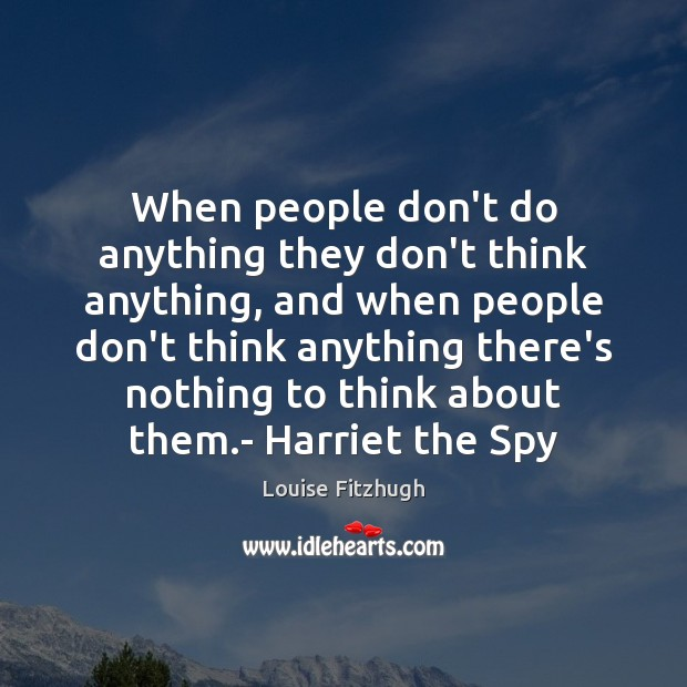 When people don't do anything they don't think anything, and when people Image