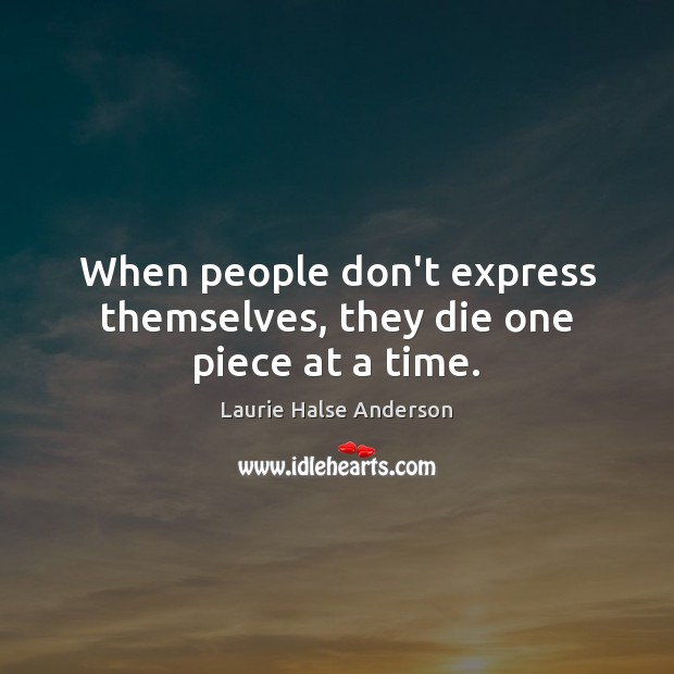 When people don't express themselves, they die one piece at a time. Image