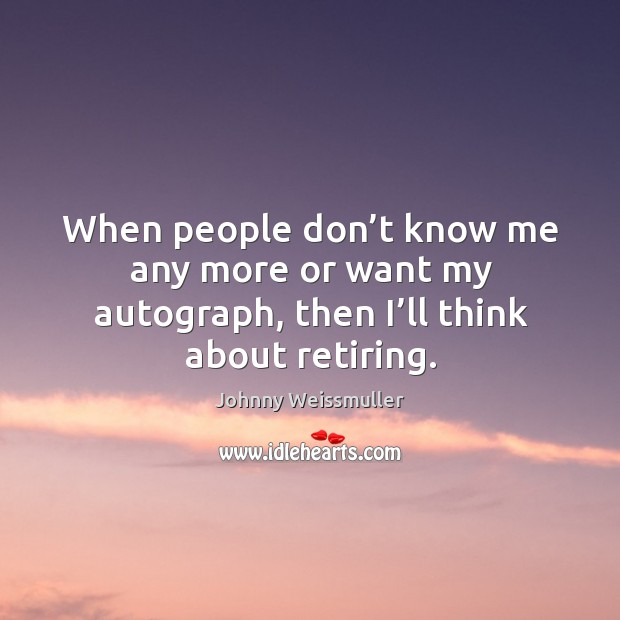 When people don't know me any more or want my autograph, then I'll think about retiring. Image