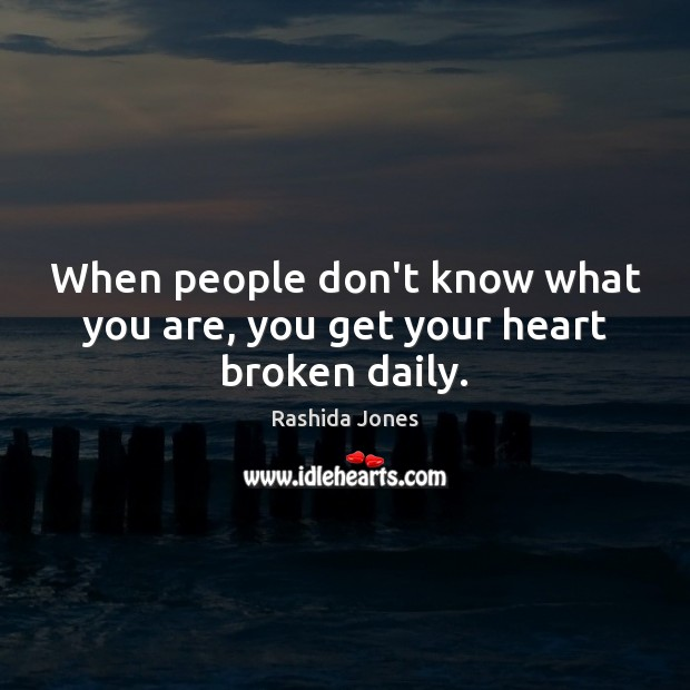 When people don't know what you are, you get your heart broken daily. Image
