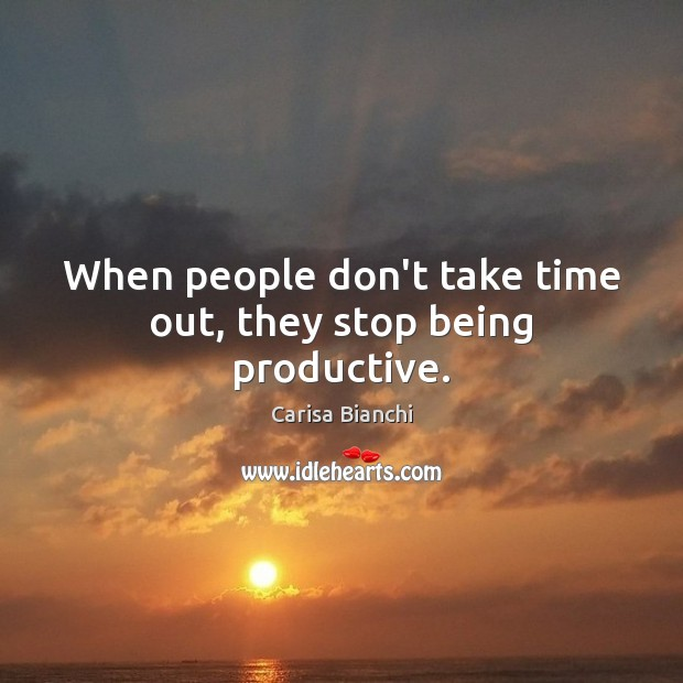 Image, When people don't take time out, they stop being productive.
