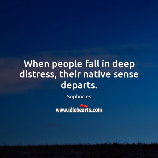 Image, When people fall in deep distress, their native sense departs.