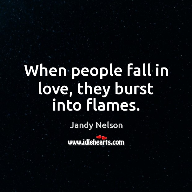 When people fall in love, they burst into flames. Jandy Nelson Picture Quote
