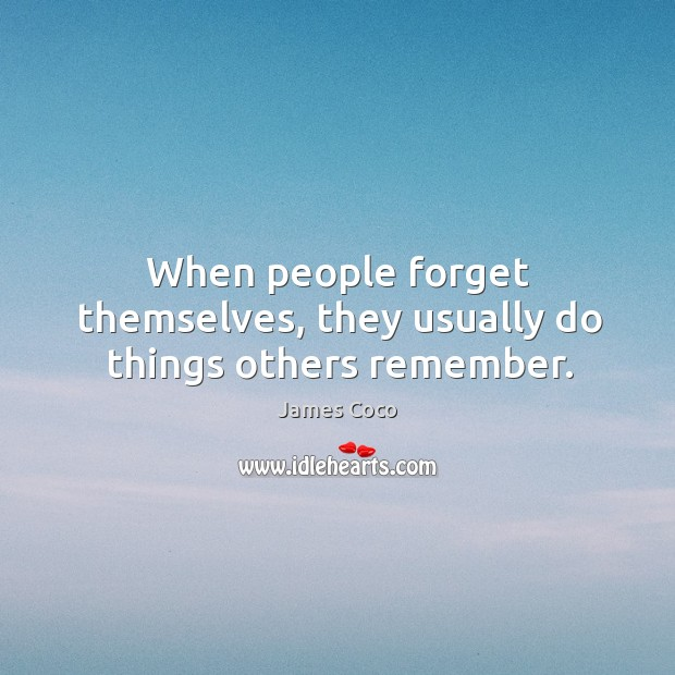 When people forget themselves, they usually do things others remember. Image