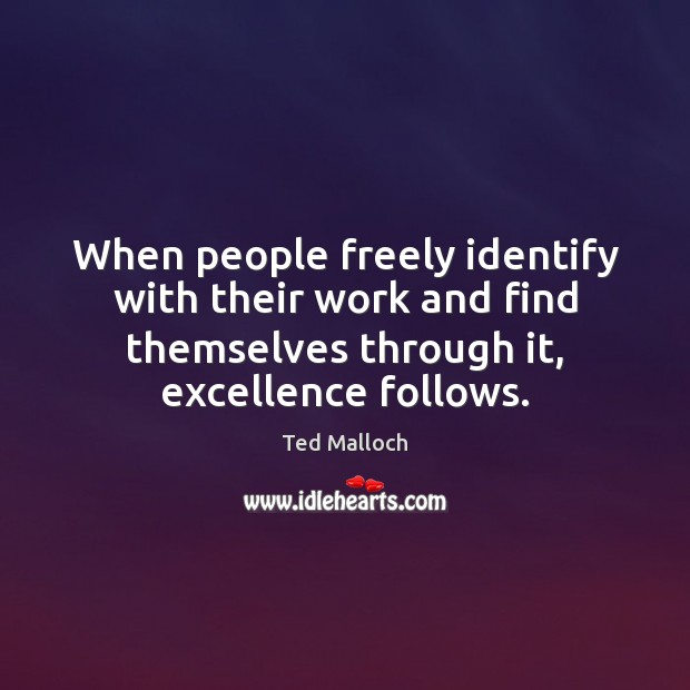 When people freely identify with their work and find themselves through it, Ted Malloch Picture Quote