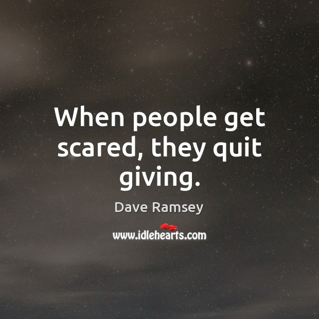 When people get scared, they quit giving. Image