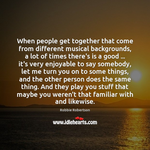 When people get together that come from different musical backgrounds, a lot Image