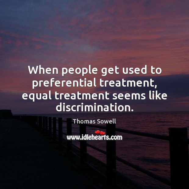 When people get used to preferential treatment, equal treatment seems like discrimination. Thomas Sowell Picture Quote