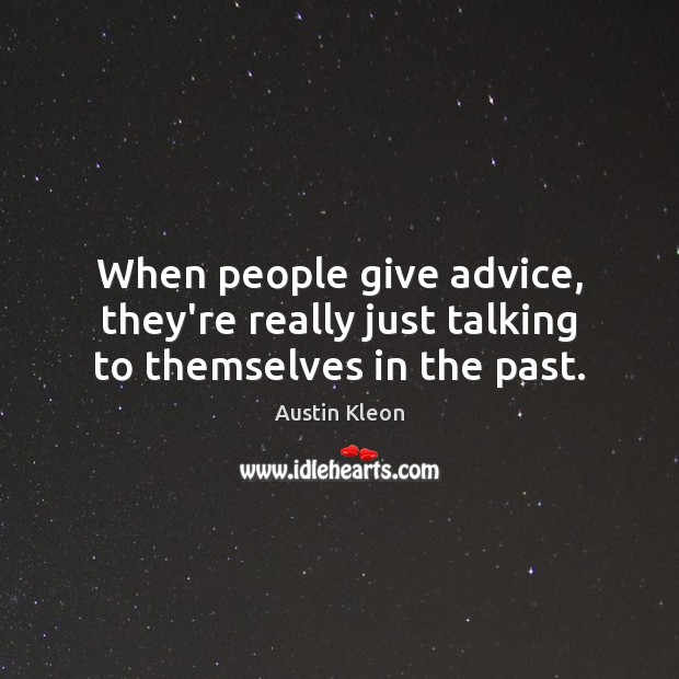 When people give advice, they're really just talking to themselves in the past. Image