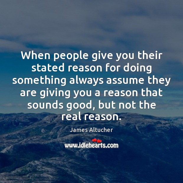 When people give you their stated reason for doing something always assume James Altucher Picture Quote