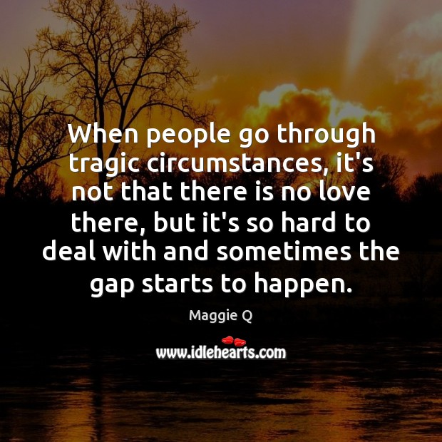 When people go through tragic circumstances, it's not that there is no Maggie Q Picture Quote