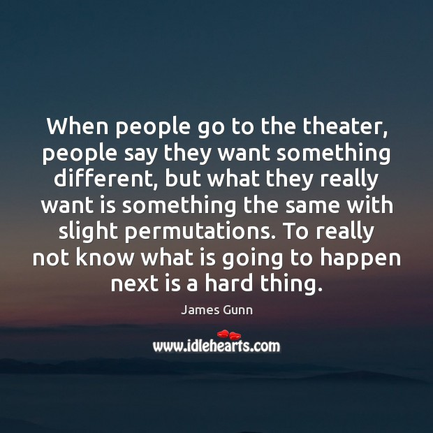 When people go to the theater, people say they want something different, James Gunn Picture Quote